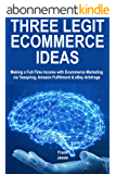 Three Legit Ecommerce Ideas: Making a Full-Time Income with Ecommerce Marketing via Teespring, Amazon Fulfillment & eBay Arbitrage (English Edition)
