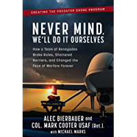 Never Mind, We'll Do It Ourselves: How a Team of Renegades Broke Rules, Shattered Barriers, and Changed the Face of Warfare Forever