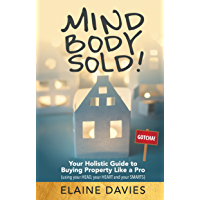 Mind, Body, Sold!: Your Holistic Guide to Buying Property Like a Pro - Using Your HEAD Your HEART and YOUR SMARTS