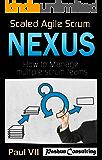 Scaled Agile Scrum: Nexus: How to Manage multiple scrum teams (scaled agile, scrum master, scrum of scrums, agile software development, agile program management) (English Edition)