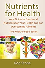 Nutrients for Health: Your Guide to Foods and Nutrients for Your Health and For Overcoming Ailments (The Healthy Food Series Book 4) Kindle Edition