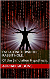 I'm falling down the rabbit hole.: Of the Simulation Hypothesis.