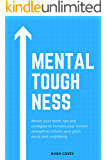 Mental Toughness: Master Your Mind, Tips and Strategies to Increase Your Mental Strength to Achieve Your Goals Easily and Confidently