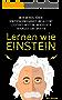Lernen wie Einstein: Mehr Merken, höhere Konzentrationsfähigkeit und alles mit Leichtigkeit meistern.. Werden Sie in Rekordzeit zum Experten