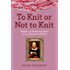 To Knit or Not to Knit: Helpful and Humorous Hints for the Passionate Knitter