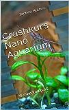 Crashkurs Nano Aquarium: Wissen kompakt