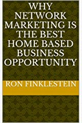 Why Network Marketing is the Best Home Based Business Opportunity Kindle Edition