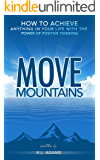 Move Mountains - How to Achieve Anything in your Life with the Power of Positive Thinking (Inspirational Books Series Book 6)