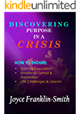 DISCOVERING PURPOSE IN A CRISIS: How to Endure; Spiritual Opposition, Emotional Turmoil & Depression, Life Challenges & Lessons
