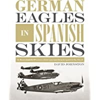 German Eagles in Spanish Skies: The Messerschmitt Bf 109 in Service With the Legion Condor During the Spanish Civil War, 1936-39