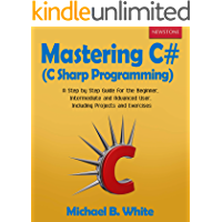 Mastering C# (C Sharp Programming): A Step by Step Guide for the Beginner, Intermediate and Advanced User, Including Projects and Exercises (English Edition)