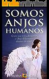Somos Anjos Humanos: Cure sua vida, desperte o Anjo Humano dentro de você