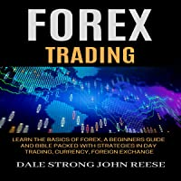Forex Trading: Learn the Basics of Forex, a Beginners Guide and Bible Packed with Strategies in Day Trading, Currency, Foreign Exchange: Make Money Online and Passive Income