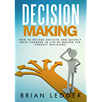 Decision Making: How to Become Decisive and Quickly Move Forward In Life by Making the Correct Decisions (High Achievers Book 11) (English Edition)