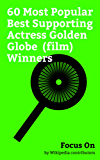 Focus On: 60 Most Popular Best Supporting Actress Golden Globe (film) Winners: Meryl Streep, Jennifer Lawrence, Angelina Jolie, Cher, Natalie Portman, ... Anne Hathaway, etc. (English Edition)