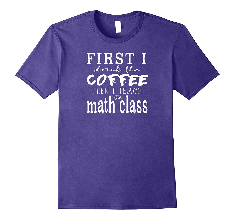Funny MATH Teacher TShirt ~ First I Drink Coffee Then Teach-Art