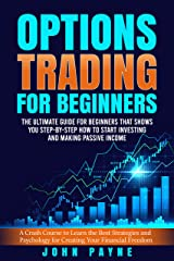Options Trading For Beginners: The Ultimate Guide for Beginners That Shows You Step-by-Step How to Start Investing and Making Passive Income Kindle Edition