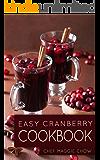 Easy Cranberry Cookbook (Cranberry, Cranberries, Cranberry Cookbook, Cranberry Recipes, Cooking with Cranberries, Cranberry Desserts, Cranberry Ideas 1)
