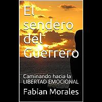 El sendero del Guerrero: Caminando hacia la LIBERTAD EMOCIONAL (Relaciones y amores toxicos con psicopatas, sociopatas, narcisistas nº 3)