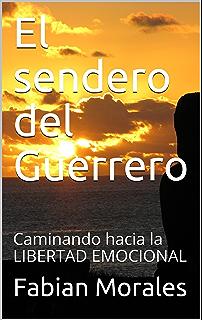 El sendero del Guerrero: Caminando hacia la LIBERTAD EMOCIONAL (Relaciones y amores toxicos con