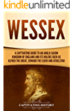 Wessex: A Captivating Guide to an Anglo-Saxon Kingdom of England and Its Rulers Such as Alfred the Great, Edward the Elder, and Athelstan