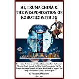 AI, TRUMP, CHINA & THE WEAPONIZATION OF ROBOTICS WITH 5G: How China, Western AI and Robotics Corporations Pose the Greatest T