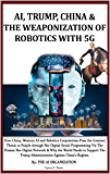AI, TRUMP, CHINA & THE WEAPONIZATION OF ROBOTICS WITH 5G: How China, Western AI and Robotics Corporations Pose the…