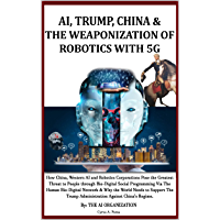 AI, TRUMP, CHINA & THE WEAPONIZATION OF  ROBOTICS WITH 5G: How China, Western AI and Robotics Corporations Pose the Greatest Threat to People via Bio-Digital ... & Why Support Trump? (English Edition)