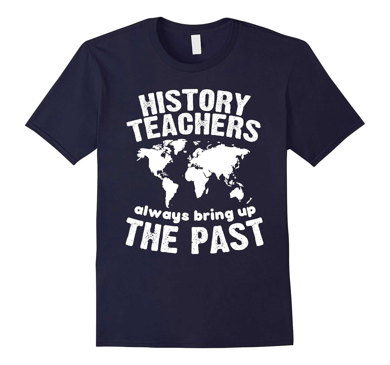 Funny Teacher Shirt History Teachers Bring Up The Past Shirt-Teehay