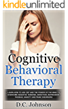 Cognitive Behavioral Therapy: Learn How To Use CBT And The Power Of The Mind To Overcome Negative Thinking, Addiction, Depression, Phobias, Anxiety And Panic Disorders