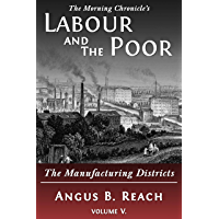 Labour and the Poor Volume V: The Manufacturing Districts (The Morning Chronicle's Labour and the Poor Book 5)