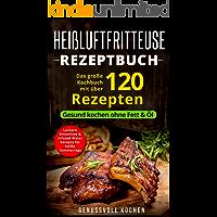 Heißluftfritteuse Rezeptbuch: Das große Kochbuch mit über 120 leckeren Rezepten - Gesund kochen ohne Fett & Öl - Inkl. Low Carb Rezepte, glutenfrei, vegetarisch, ... Weihnachtsrezepte (Genussvoll Kochen 1)