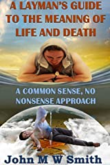 A Layman's Guide To The Meaning Of Life And Death; A common-sense, no-nonsense approach Kindle Edition