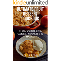 Ultimate Fruit Dessert Cookbook: Pies, Cobblers, Cakes, Cookies & More! (Southern Cooking Recipes Book 75)