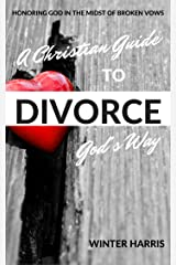 A Christian Guide To Divorce God's Way: Honoring God In The Midst of Broken Vows Kindle Edition