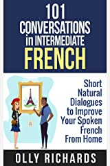 101 Conversations in Intermediate French: Short Natural Dialogues to Boost Your Confidence & Improve Your Spoken French (101 Conversations in French t. 2) (French Edition) Kindle Edition