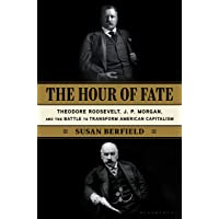 The Hour of Fate: Theodore Roosevelt, J.P. Morgan, and the Battle to Transform American Capitalism