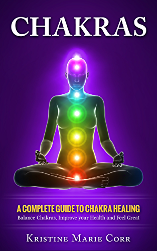 Chakras: A Complete Guide to Chakra Healing:Balance Chakras; Improve your Health and Feel Great (Chakra Alignment - Chakra Healing - Chakra Balancing)