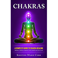 Chakras: A Complete Guide to Chakra Healing:Balance Chakras, Improve your Health and Feel Great (Chakra Alignment - Chakra Healing - Chakra Balancing) (English Edition)
