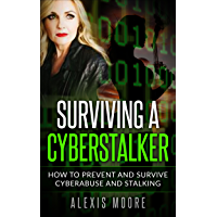 Surviving a Cyberstalker: How to Prevent and Survive Cyberabuse and Stalking