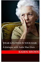 Wear A Flower In Your Hair: A dialogue with Sadie Mae Glutz Kindle Edition
