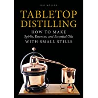 Tabletop Distilling: How to make Spirits, Essences and Essential Oils with Small Stills