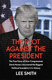 The Plot Against the President: The True Story of How Congressman Devin Nunes Uncovered the Biggest Political Scandal in U.S