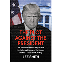 The Plot Against the President: The True Story of How Congressman Devin Nunes Uncovered the Biggest Political Scandal in U.S. History (English Edition)