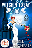 Witchin' to Say I Do: Magic and Mayhem Universe (Magick and Chaos Book 11)