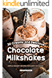 30 Creamy and Delicious Chocolate Milkshakes: Simple Dessert Recipes for Every Occasion