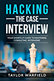 Hacking the Case Interview: Your Shortcut Guide to Mastering Consulting Interviews