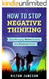 How To Stop Negative Thinking: Stop Worrying, Relieve Anxiety And Eliminate Stress