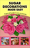 Sugar Decorations Made Easy. Sugar flowers, sugar figures, cake decorations, fondant icing.: Sugarcraft guide in over 30 tutorials (English Edition)