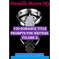 100 Romance Title Prompts For Writers Volume 2: How To Make Money Online As A Fiction Romance Writer And Publisher (Romance Kindle Publishing Series). (English Edition)